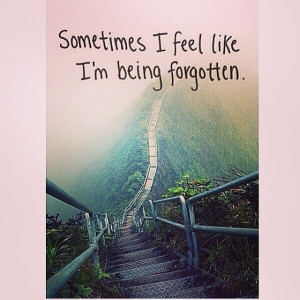 Sometimes I feel like Im being forgotten