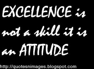 Excellence is not a skill it is an attitude.