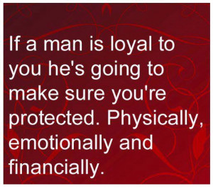 If a man is loyal to you he's going to make sure you're protected ...
