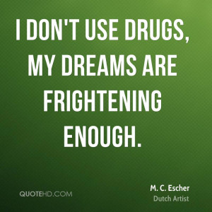 don't use drugs, my dreams are frightening enough.