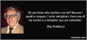 ... Every one of my stories is a metaphor you can remember. - Ray Bradbury
