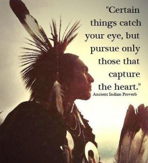 ... things catch your eye, but pursue only those that capture the heart