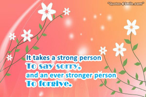 ... strong person to say sorry, and an ever stronger person to forgive