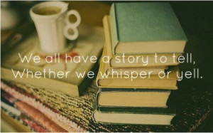 We all have a story to tell, whether we whisper or yell.