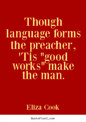Inspirational quote - Though language forms the preacher, 'tis