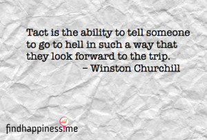 Tact is the ability ti tell someone to go to hell in such a way that ...