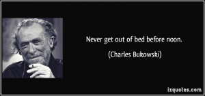 Never get out of bed before noon. - Charles Bukowski