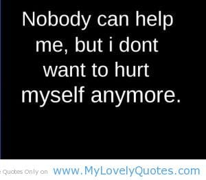 "... Can Help Me, But I Don't Want To Hurt Myself Anymore "" ~ Sad Quote"