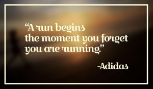 "... run begins the moment you forget you are running."" – Adidas"
