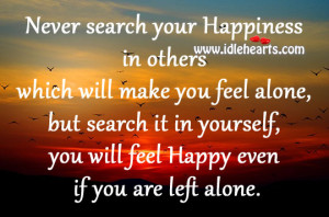 Never search your Happiness in others which will make you feel alone ...