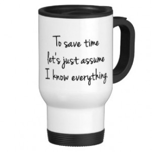To Save Time... I Know Everything Funny Quote Mug Stainless Steel ...