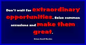 ... . Seize common occasions and make them great. Orison Swett Marden