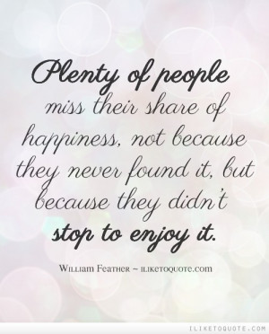 Plenty of people miss their share of happiness, not because they never ...