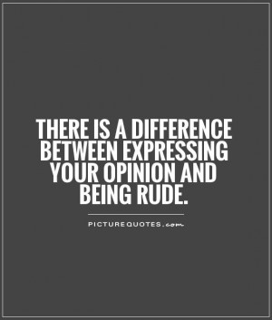 There is a difference between expressing your opinion and being rude ...
