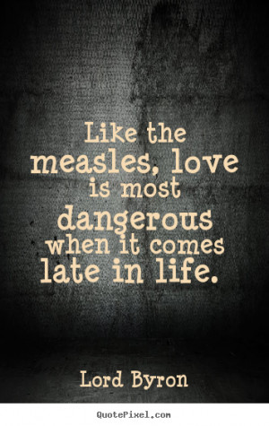 most dangerous when it comes late in life lord byron more love quotes ...