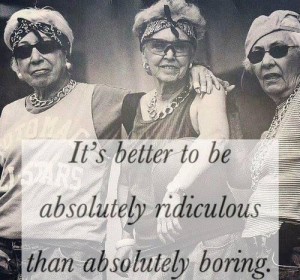 It's better to be absolutely ridiculous