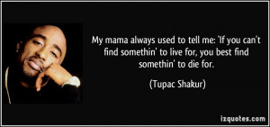 ... ' to live for, you best find somethin' to die for. - Tupac Shakur