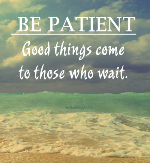 Be Patient. Good things will come