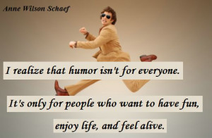 ... who want to have fun, enjoy life, and feel alive. (Anne Wilson Schaef
