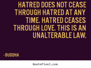 Hatred does not cease through hatred at any time. Hatred ceases ...