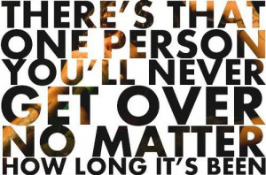 There's that one person you'll never get over no matter how long it's ...