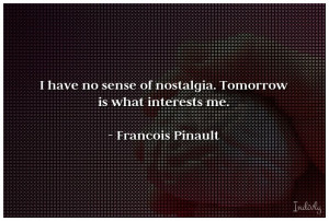 have no sense of nostalgia. Tomorrow is what interests me.