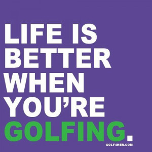 Life is better when you are golfing.
