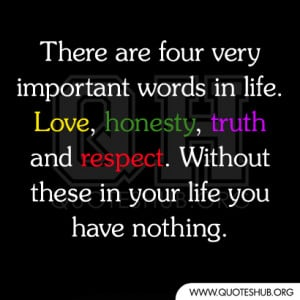 There are four very important words in life. Love,honesty, truth and ...