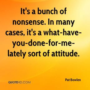 Pat Bowlen - It's a bunch of nonsense. In many cases, it's a what-have ...
