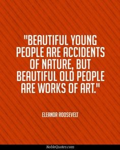 beautiful old people are works of art more roosevelt quotes quotes ...