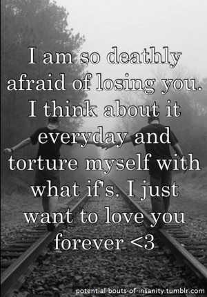 am deathly afraid of losing you....Life Quotes, I'M Scared To Lose You ...