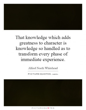 That knowledge which adds greatness to character is knowledge so ...