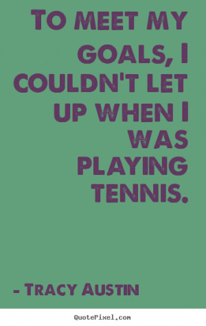 Tracy Austin picture quotes - To meet my goals, i couldn't let up ...