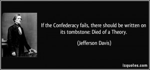 ... be written on its tombstone: Died of a Theory. - Jefferson Davis