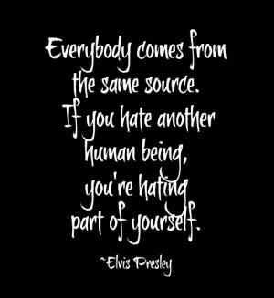 ... Hate Another Human Being. You're Hating Part Of Yourself. - Elvis