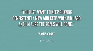 You just want to keep playing consistently now and keep working hard ...