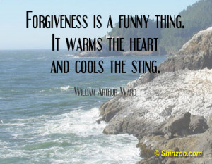 Forgiveness is a funny thing. It warms the heart and cools the sting ...