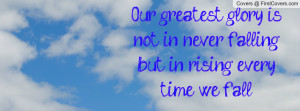 our greatest glory is not in never falling , Pictures , but in rising ...