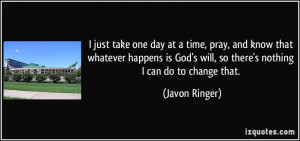 just take one day at a time, pray, and know that whatever happens is ...
