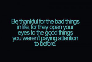 ... for the bad things in life, for they open your eyes to the good things