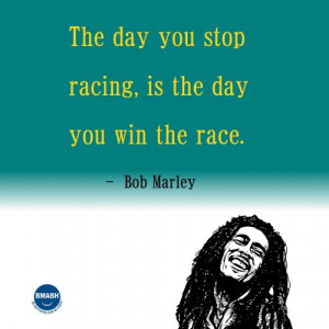 Bob Marley quotes-The day you stop racing is the day you win the race