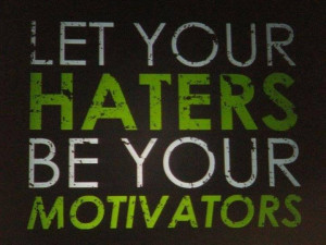 Let your haters be your motivators