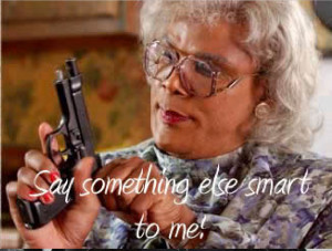 Madea Say one more thing Smart to Me!