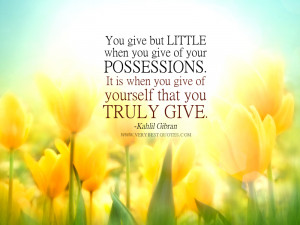 when you give of your possessions. It is when you give of yourself ...
