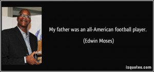 My father was an all-American football player. - Edwin Moses