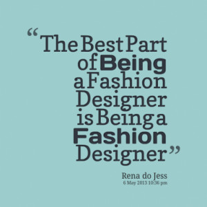 The Best Part of Being a Fashion Designer is Being a Fashion Designer