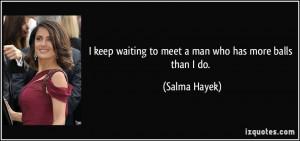 quote-i-keep-waiting-to-meet-a-man-who-has-more-balls-than-i-do-salma ...