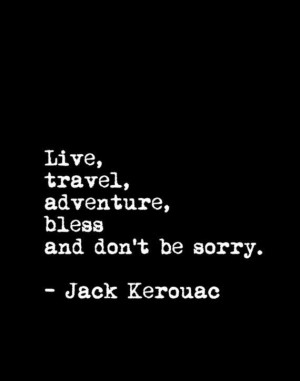 Live, travel, adventure, bless and don't be sorry. – Jack Kerouac