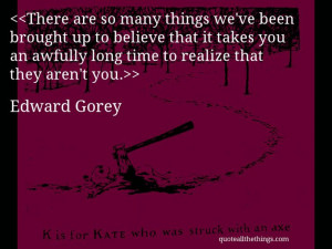 Edward Gorey - quote-There are so many things we've been brought up ...