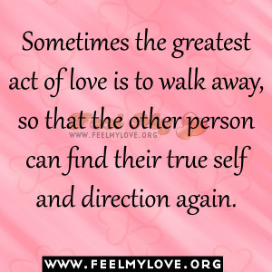 the greatest act of love is to walk away, so that the other person ...